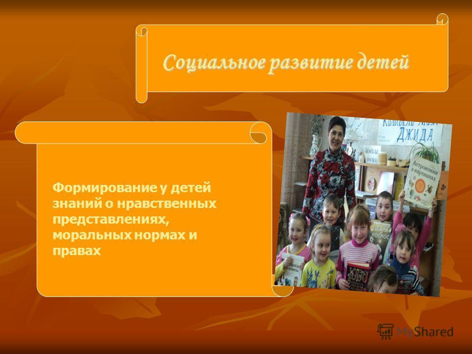 Социальное развитие детей Формирование у детей знаний о нравственных представлениях, моральных нормах и правах
