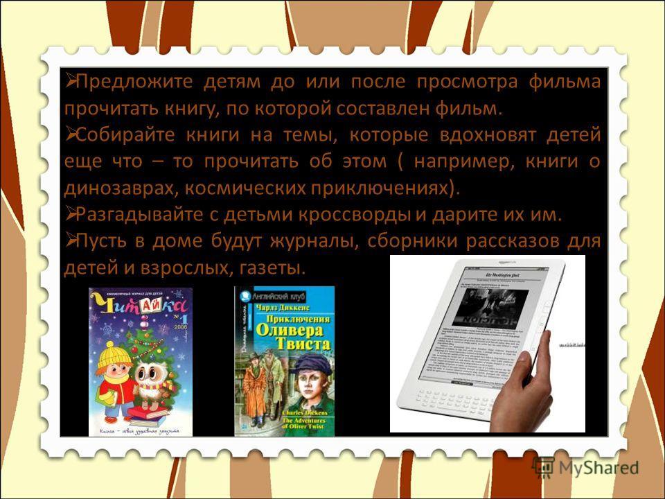 Предложите детям до или после просмотра фильма прочитать книгу, по которой составлен фильм. Собирайте книги на темы, которые вдохновят детей еще что – то прочитать об этом ( например, книги о динозаврах, космических приключениях). Разгадывайте с деть