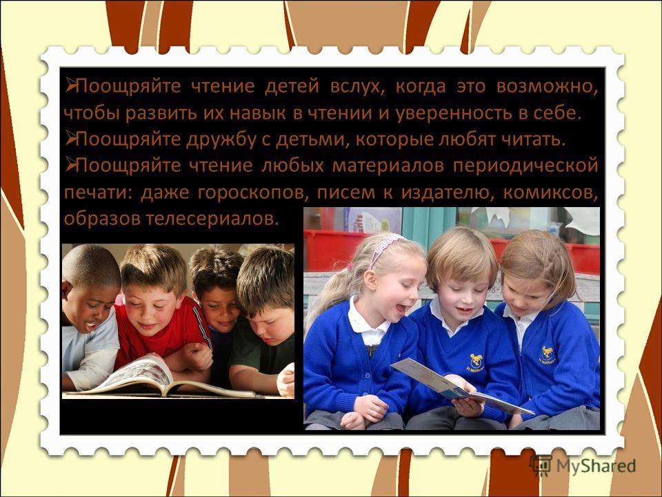 Поощряйте чтение детей вслух, когда это возможно, чтобы развить их навык в чтении и уверенность в себе. Поощряйте дружбу с детьми, которые любят читать. Поощряйте чтение любых материалов периодической печати: даже гороскопов, писем к издателю, комикс