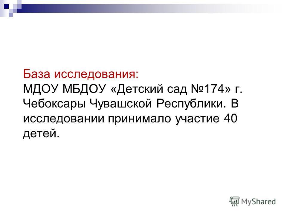 База исследования: МДОУ МБДОУ «Детский сад 174» г. Чебоксары Чувашской Республики. В исследовании принимало участие 40 детей.
