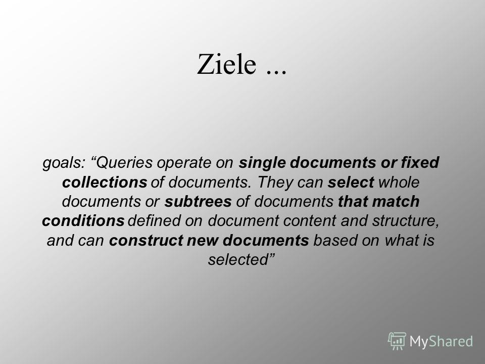 Ziele... goals: Queries operate on single documents or fixed collections of documents. They can select whole documents or subtrees of documents that match conditions defined on document content and structure, and can construct new documents based on