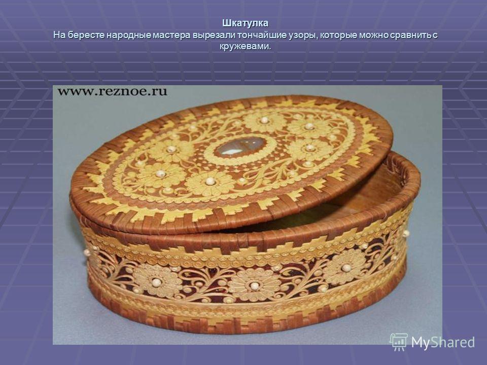 Шкатулка На бересте народные мастера вырезали тончайшие узоры, которые можно сравнить с кружевами.