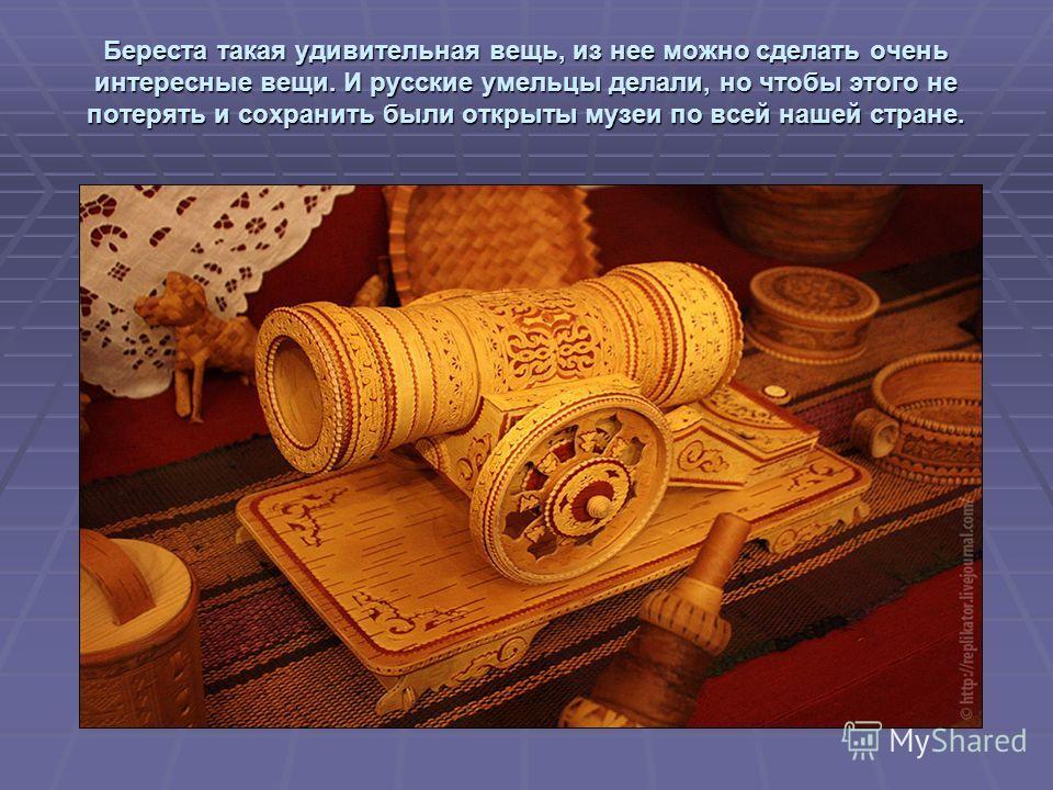 Береста такая удивительная вещь, из нее можно сделать очень интересные вещи. И русские умельцы делали, но чтобы этого не потерять и сохранить были открыты музеи по всей нашей стране.