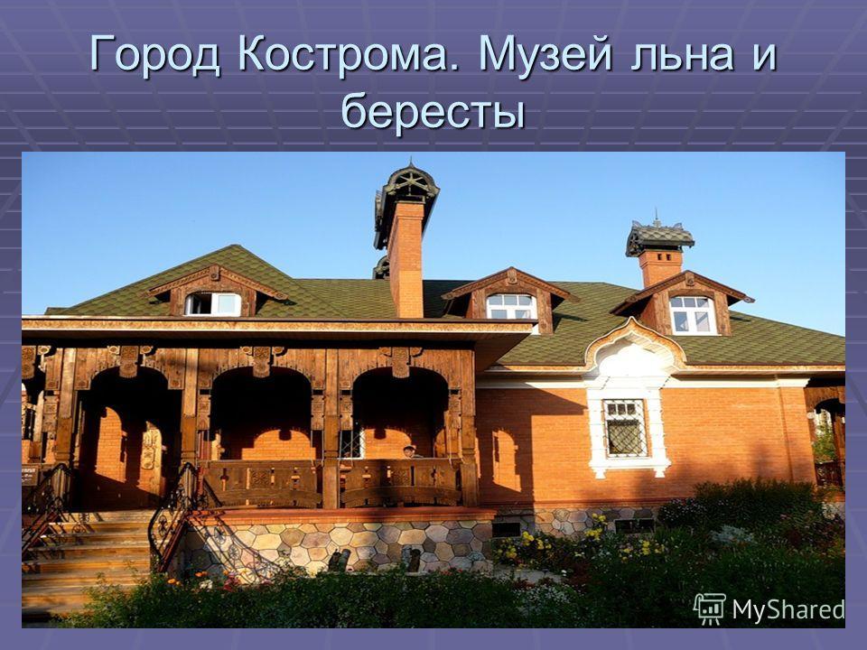 Город Кострома. Музей льна и бересты