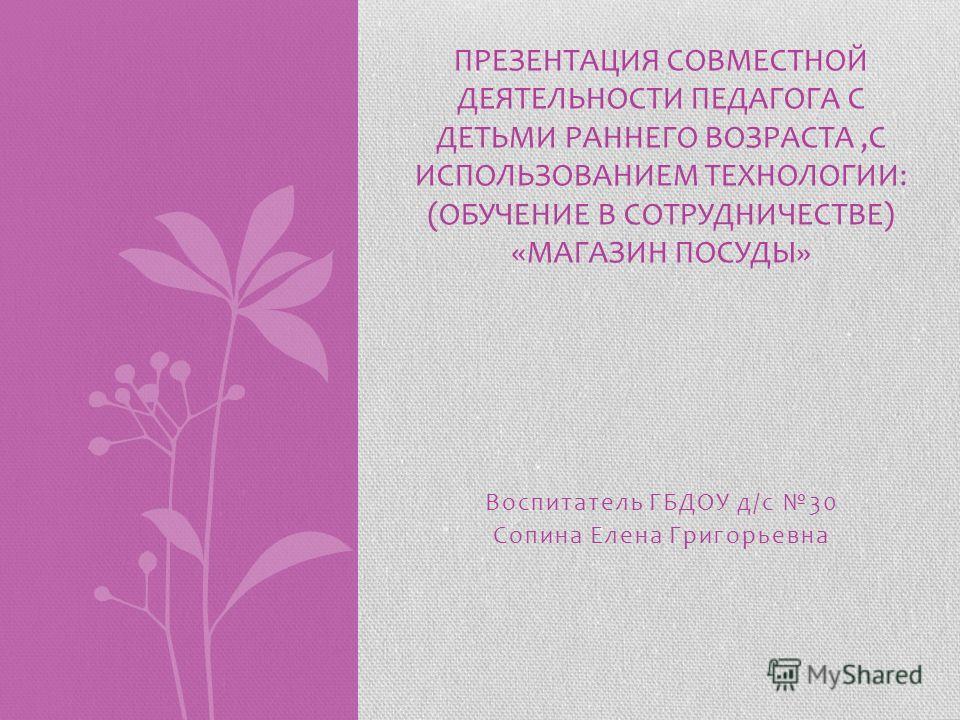Воспитатель ГБДОУ д/с 30 Сопина Елена Григорьевна ПРЕЗЕНТАЦИЯ СОВМЕСТНОЙ ДЕЯТЕЛЬНОСТИ ПЕДАГОГА С ДЕТЬМИ РАННЕГО ВОЗРАСТА,С ИСПОЛЬЗОВАНИЕМ ТЕХНОЛОГИИ: (ОБУЧЕНИЕ В СОТРУДНИЧЕСТВЕ) «МАГАЗИН ПОСУДЫ»