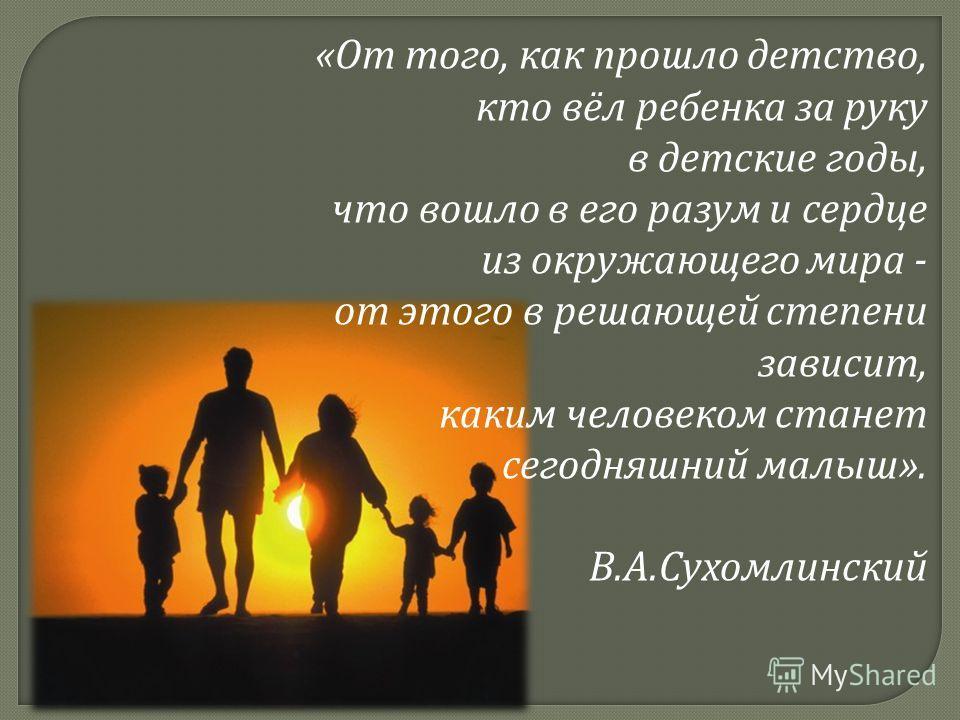 «От того, как прошло детство, кто вёл ребенка за руку в детские годы, что вошло в его разум и сердце из окружающего мира - от этого в решающей степени зависит, каким человеком станет сегодняшний малыш». В.А.Сухомлинский
