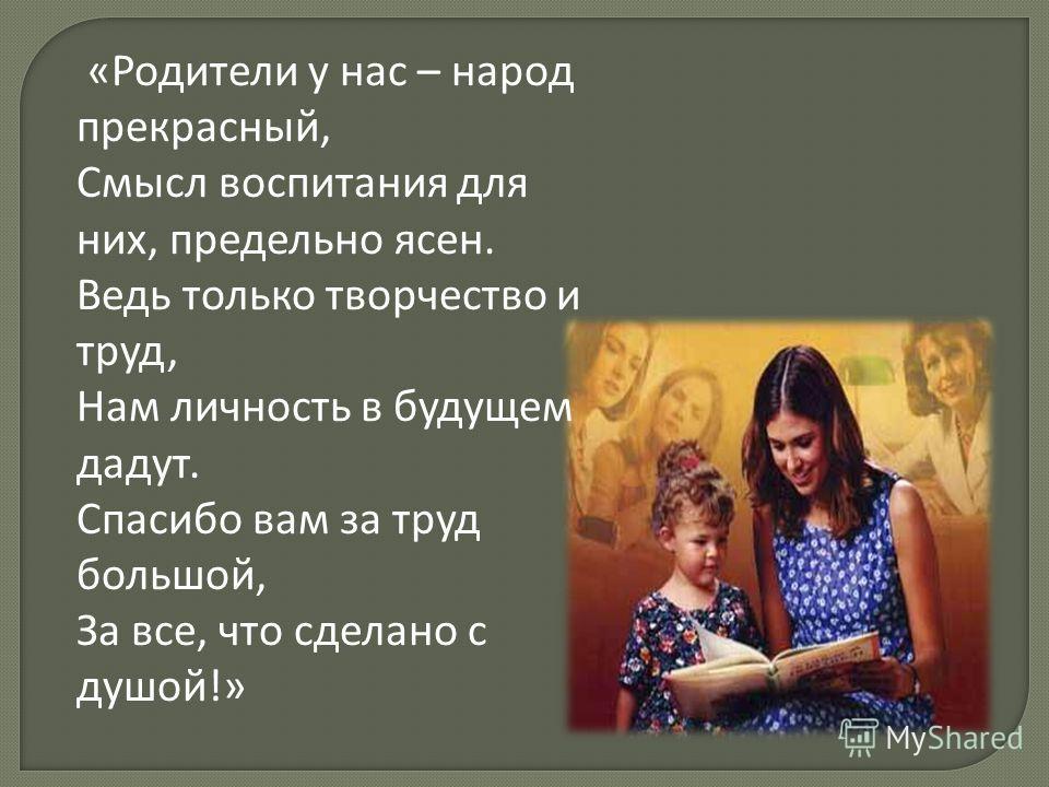 «Родители у нас – народ прекрасный, Смысл воспитания для них, предельно ясен. Ведь только творчество и труд, Нам личность в будущем дадут. Спасибо вам за труд большой, За все, что сделано с душой!»