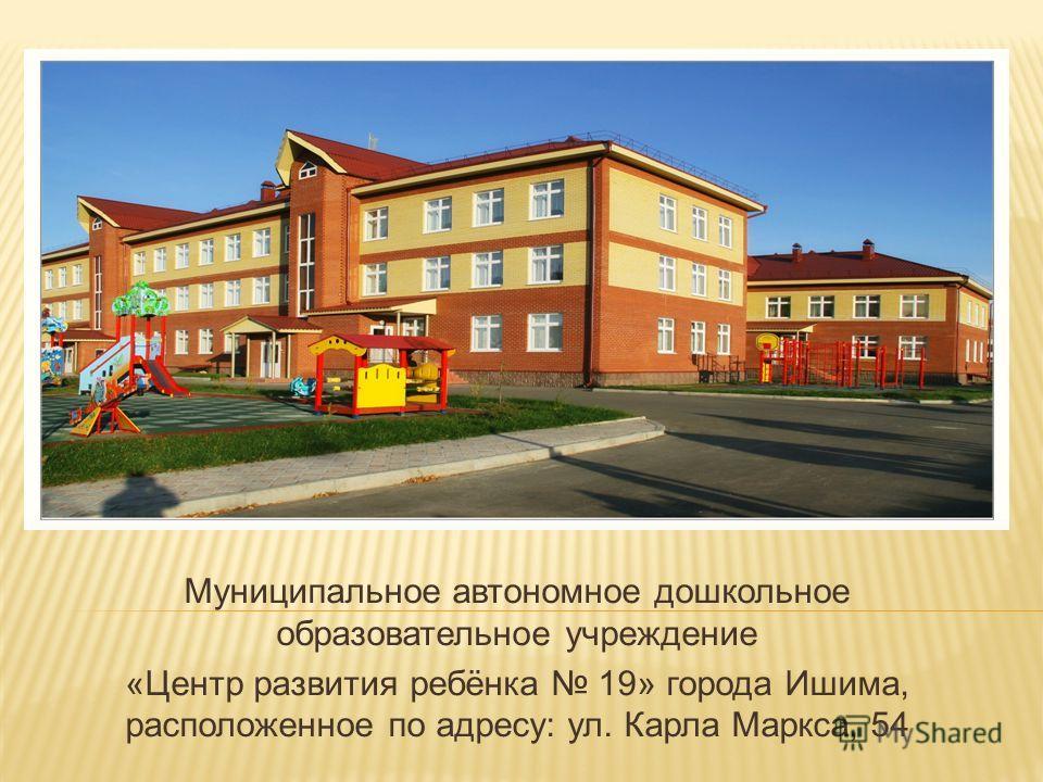 Муниципальное автономное дошкольное образовательное учреждение «Центр развития ребёнка 19» города Ишима, расположенное по адресу: ул. Карла Маркса, 54