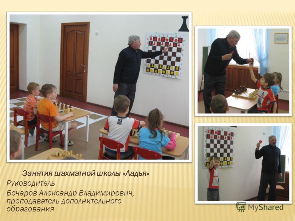 Занятия шахматной школы «Ладья» Руководитель Бочаров Александр Владимирович, преподаватель дополнительного образования