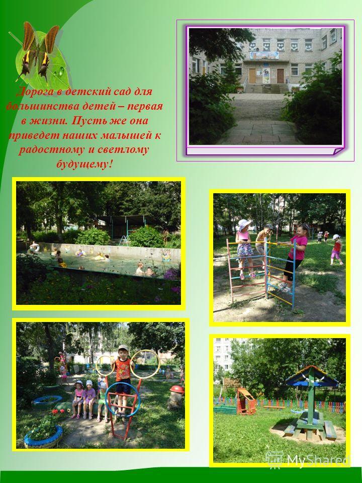 Дорога в детский сад для большинства детей – первая в жизни. Пусть же она приведет наших малышей к радостному и светлому будущему!