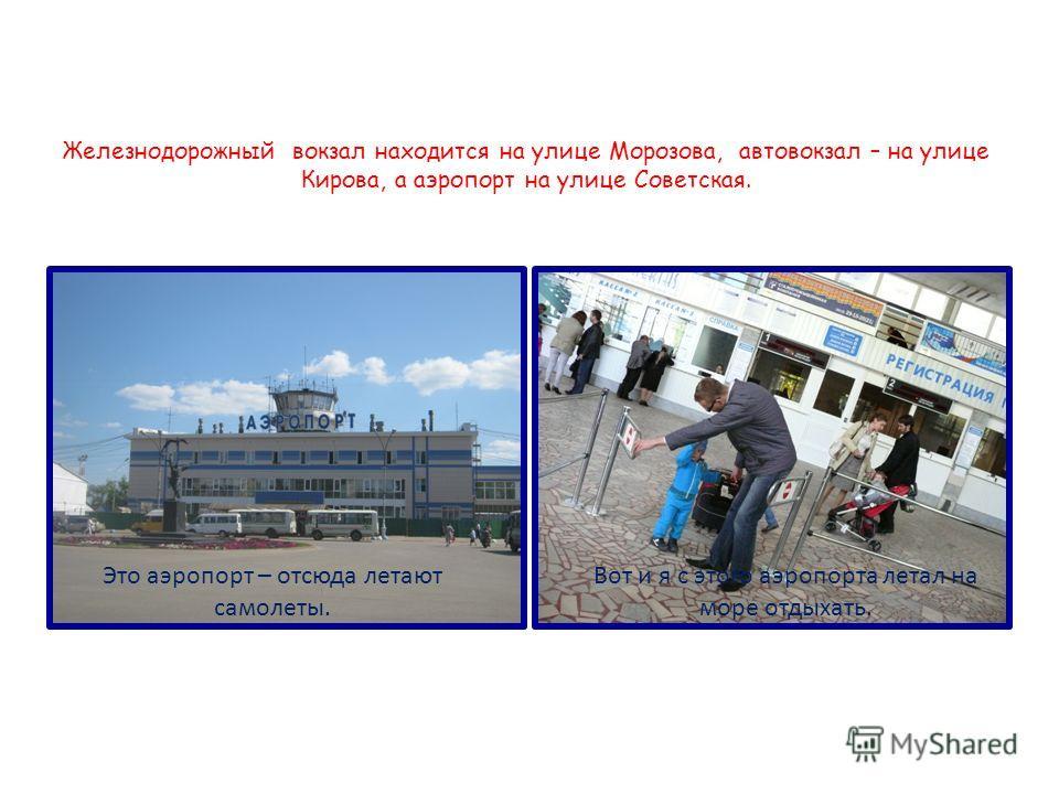 Железнодорожный вокзал находится на улице Морозова, автовокзал – на улице Кирова, а аэропорт на улице Советская. Это аэропорт – отсюда летают самолеты. Вот и я с этого аэропорта летал на море отдыхать.