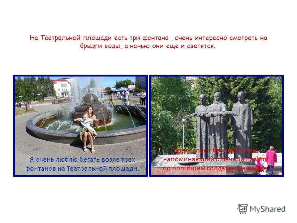 На Театральной площади есть три фонтана, очень интересно смотреть на брызги воды, а ночью они еще и светятся. Я очень люблю бегать возле трех фонтанов на Театральной площади. Здесь горит Вечный огонь, напоминающий о Вечной памяти по погибшим солдатам