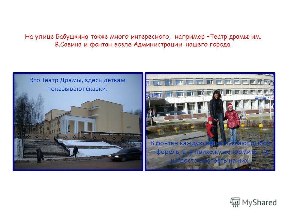 На улице Бабушкина также много интересного, например –Театр драмы им. В.Савина и фонтан возле Администрации нашего города. В фонтан каждую весну пускают рыбок – форель, а я прихожу их кормить, ну и просто смотреть на них. Это Театр Драмы, здесь детка