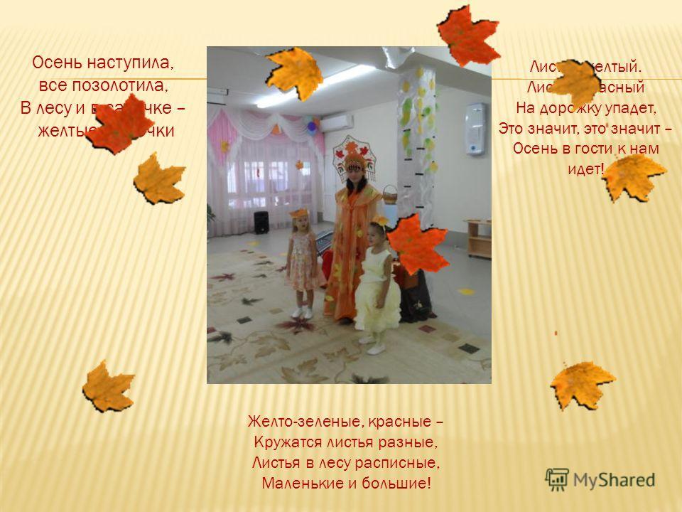 Осень наступила, все позолотила, В лесу и в садочке – желтые листочки Листик желтый. Листик красный На дорожку упадет, Это значит, это значит – Осень в гости к нам идет! Желто-зеленые, красные – Кружатся листья разные, Листья в лесу расписные, Малень