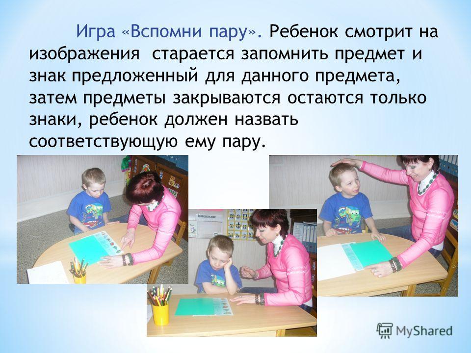 Игра «Вспомни пару». Ребенок смотрит на изображения старается запомнить предмет и знак предложенный для данного предмета, затем предметы закрываются остаются только знаки, ребенок должен назвать соответствующую ему пару.