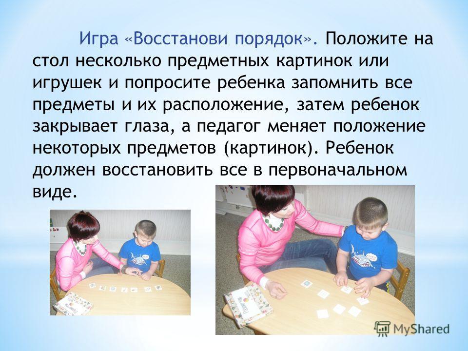 Игра «Восстанови порядок». Положите на стол несколько предметных картинок или игрушек и попросите ребенка запомнить все предметы и их расположение, затем ребенок закрывает глаза, а педагог меняет положение некоторых предметов (картинок). Ребенок долж