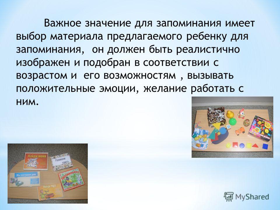Важное значение для запоминания имеет выбор материала предлагаемого ребенку для запоминания, он должен быть реалистично изображен и подобран в соответствии с возрастом и его возможностям, вызывать положительные эмоции, желание работать с ним.