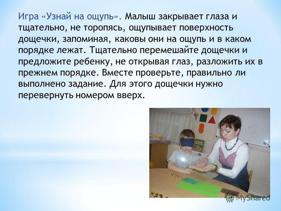 Игра «Узнай на ощупь». Малыш закрывает глаза и тщательно, не торопясь, ощупывает поверхность дощечки, запоминая, каковы они на ощупь и в каком порядке лежат. Тщательно перемешайте дощечки и предложите ребенку, не открывая глаз, разложить их в прежнем