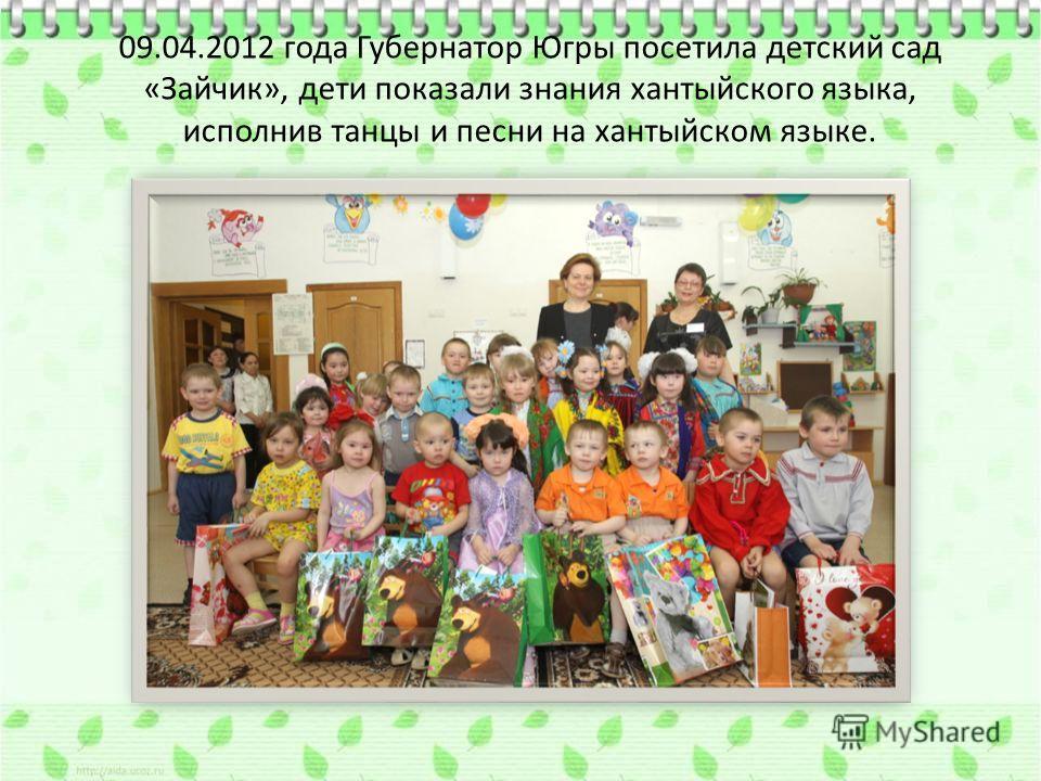 09.04.2012 года Губернатор Югры посетила детский сад «Зайчик», дети показали знания хантыйского языка, исполнив танцы и песни на хантыйском языке.