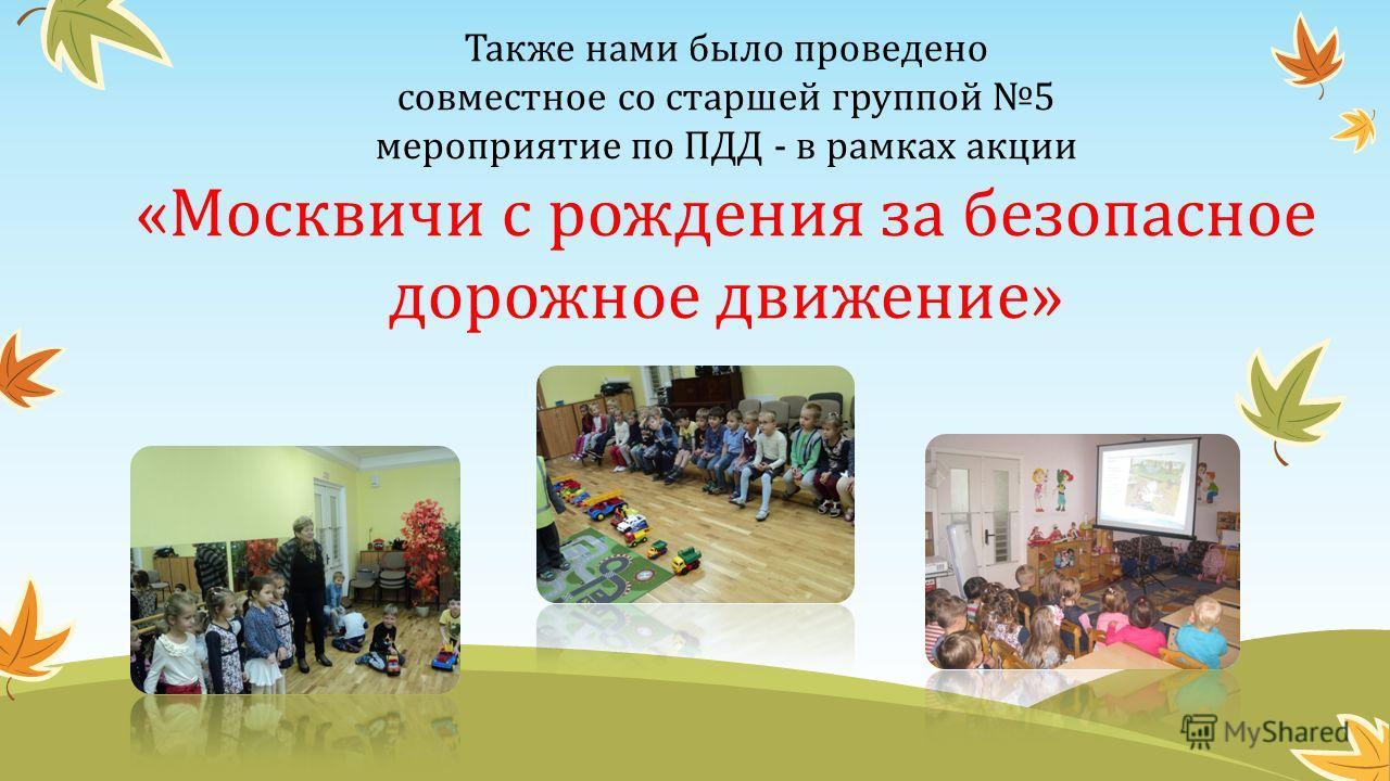 Также нами было проведено совместное со старшей группой 5 мероприятие по ПДД - в рамках акции «Москвичи с рождения за безопасное дорожное движение»