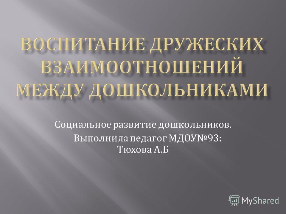 Социальное развитие дошкольников. Выполнила педагог МДОУ 93: Тюхова А. Б