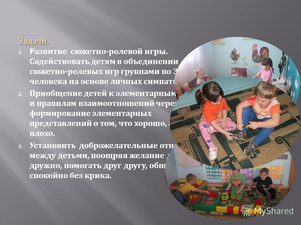 Задачи. 1. Развитие сюжетно - ролевой игры. Содействовать детям в объединении для сюжетно - ролевых игр группами по 3 человека на основе личных симпатий. 2. Приобщение детей к элементарным нормам и правилам взаимоотношений через формирование элемента