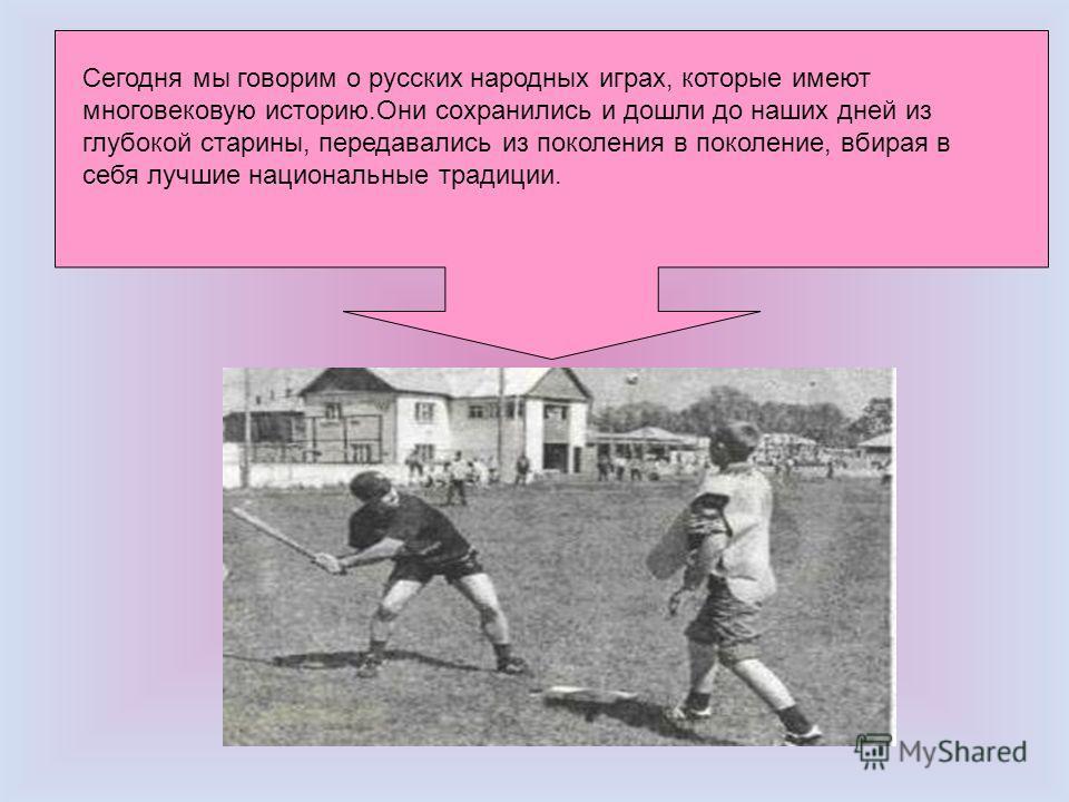 Сегодня мы говорим о русских народных играх, которые имеют многовековую историю.Они сохранились и дошли до наших дней из глубокой старины, передавались из поколения в поколение, вбирая в себя лучшие национальные традиции.