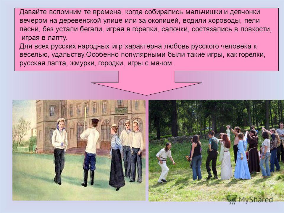 Давайте вспомним те времена, когда собирались мальчишки и девчонки вечером на деревенской улице или за околицей, водили хороводы, пели песни, без устали бегали, играя в горелки, салочки, состязались в ловкости, играя в лапту. Для всех русских народны
