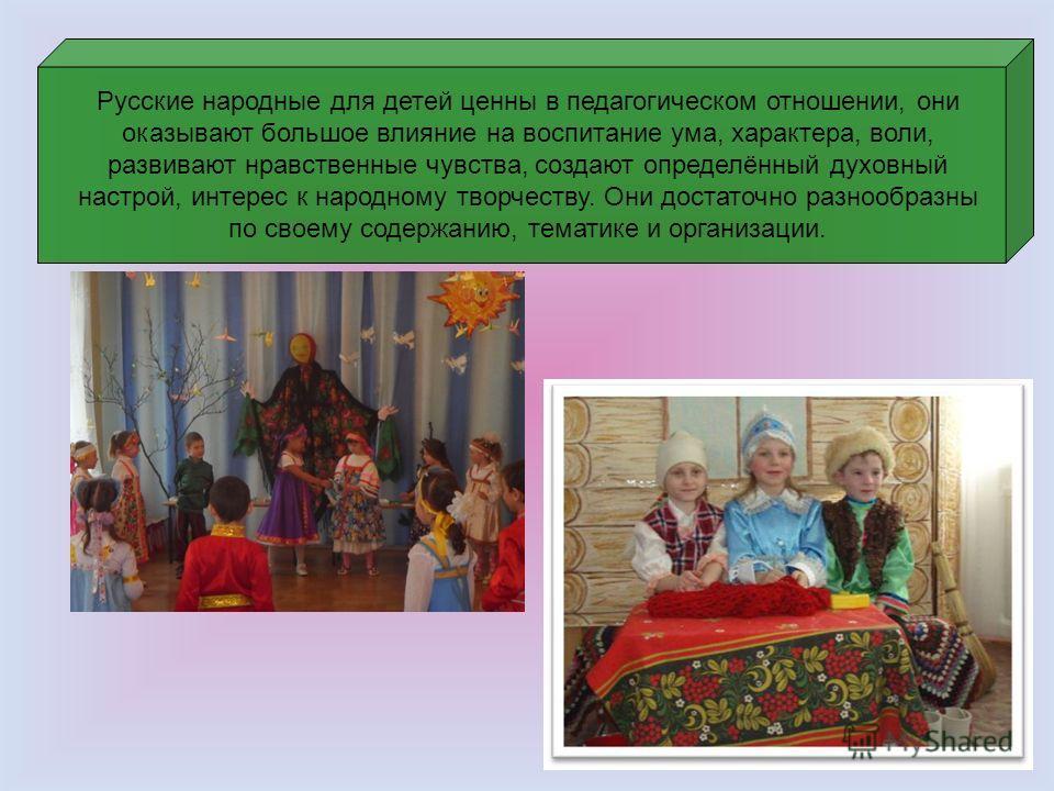 Русские народные для детей ценны в педагогическом отношении, они оказывают большое влияние на воспитание ума, характера, воли, развивают нравственные чувства, создают определённый духовный настрой, интерес к народному творчеству. Они достаточно разно