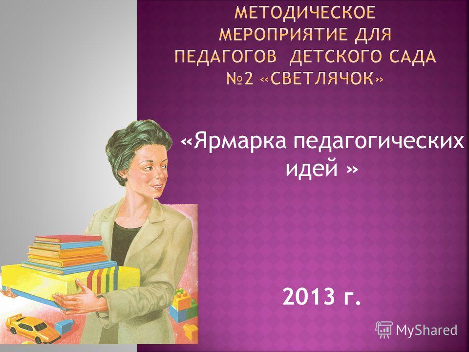 «Ярмарка педагогических идей » 2013 г.