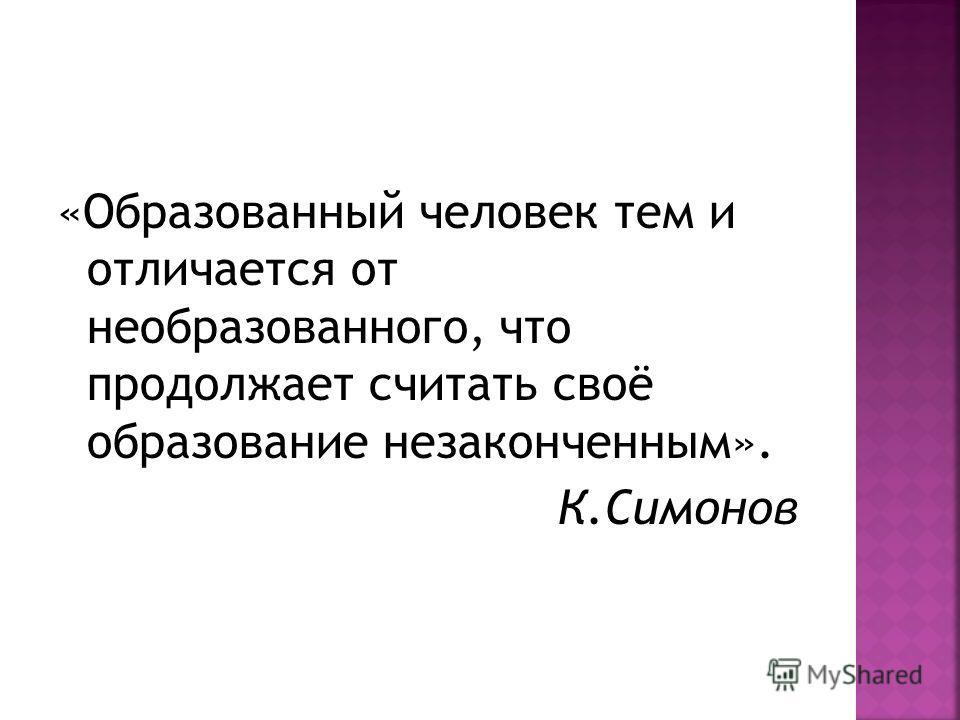 «Образованный человек тем и отличается от необразованного, что продолжает считать своё образование незаконченным». К.Симонов
