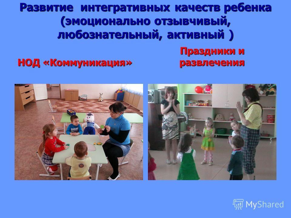 Развитие интегративных качеств ребенка (эмоционально отзывчивый, любознательный, активный ) НОД «Коммуникация» Праздники и развлечения