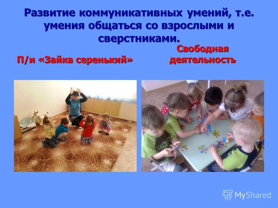 Развитие коммуникативных умений, т.е. умения общаться со взрослыми и сверстниками. П/и «Зайка серенький» Свободная деятельность