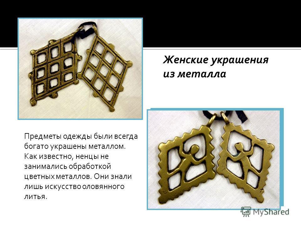 Женские украшения из металла Предметы одежды были всегда богато украшены металлом. Как известно, ненцы не занимались обработкой цветных металлов. Они знали лишь искусство оловянного литья.