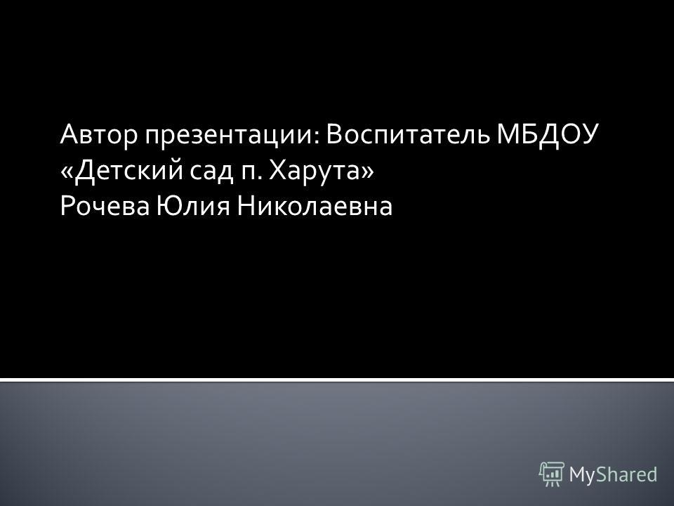 Автор презентации: Воспитатель МБДОУ «Детский сад п. Харута» Рочева Юлия Николаевна