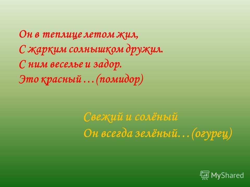 Свежий и солёный Он всегда зелёный…(огурец) Он в теплице летом жил, С жарким солнышком дружил. С ним веселье и задор. Это красный …(помидор)