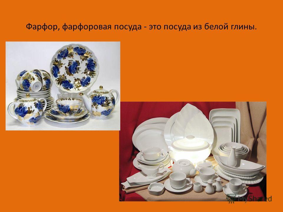 Фарфор, фарфоровая посуда - это посуда из белой глины.