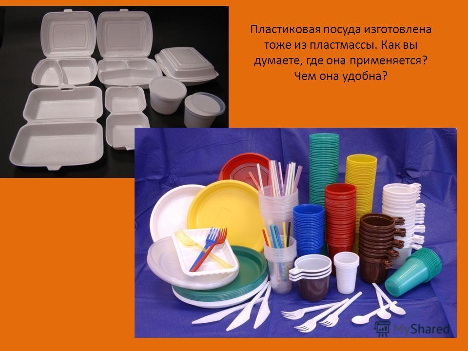 Пластиковая посуда изготовлена тоже из пластмассы. Как вы думаете, где она применяется? Чем она удобна?