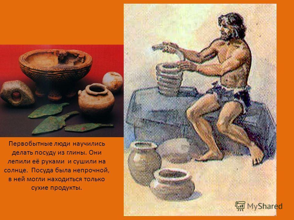 Первобытные люди научились делать посуду из глины. Они лепили её руками и сушили на солнце. Посуда была непрочной, в ней могли находиться только сухие продукты.