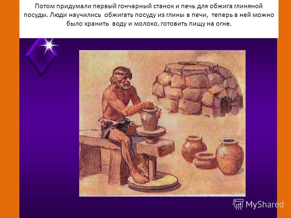Потом придумали первый гончарный станок и печь для обжига глиняной посуды. Люди научились обжигать посуду из глины в печи, теперь в ней можно было хранить воду и молоко, готовить пищу на огне.