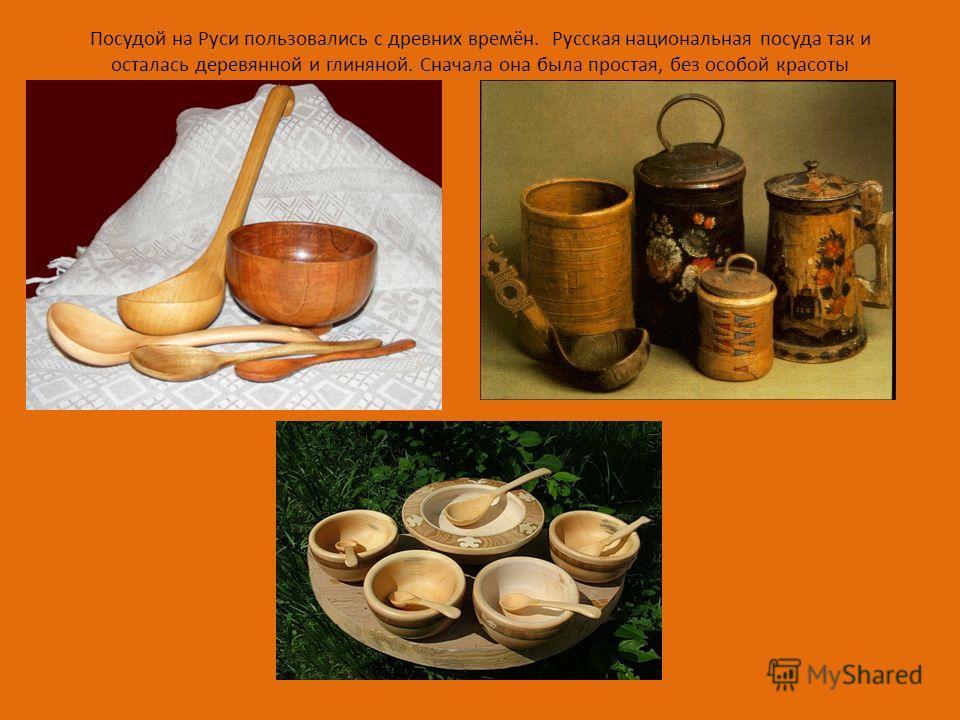 Посудой на Руси пользовались с древних времён. Русская национальная посуда так и осталась деревянной и глиняной. Сначала она была простая, без особой красоты