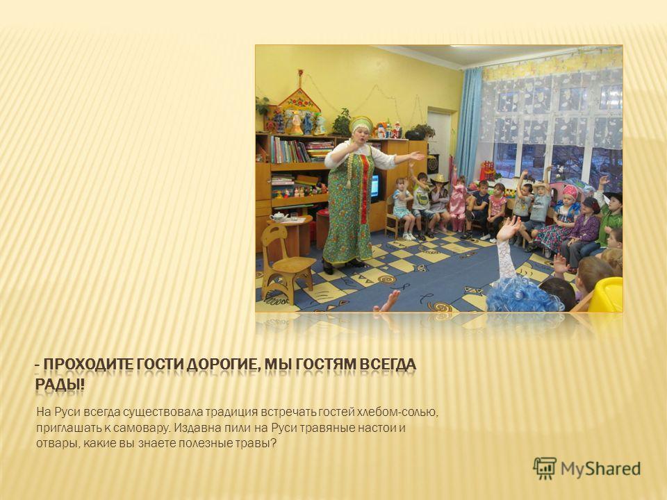 На Руси всегда существовала традиция встречать гостей хлебом-солью, приглашать к самовару. Издавна пили на Руси травяные настои и отвары, какие вы знаете полезные травы?