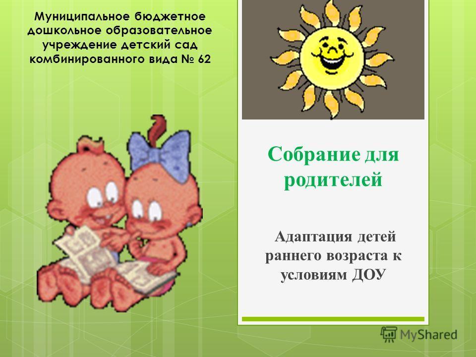 Собрание для родителей Адаптация детей раннего возраста к условиям ДОУ Муниципальное бюджетное дошкольное образовательное учреждение детский сад комбинированного вида 62
