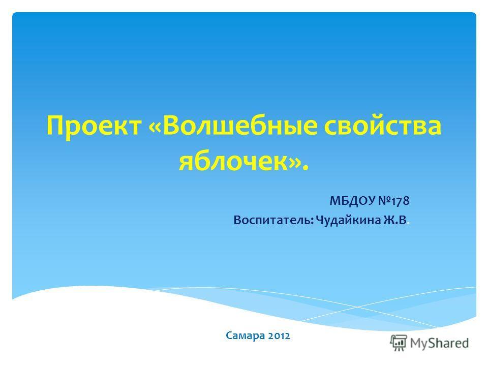 Проект «Волшебные свойства яблочек». МБДОУ 178 Воспитатель: Чудайкина Ж.В. Самара 2012