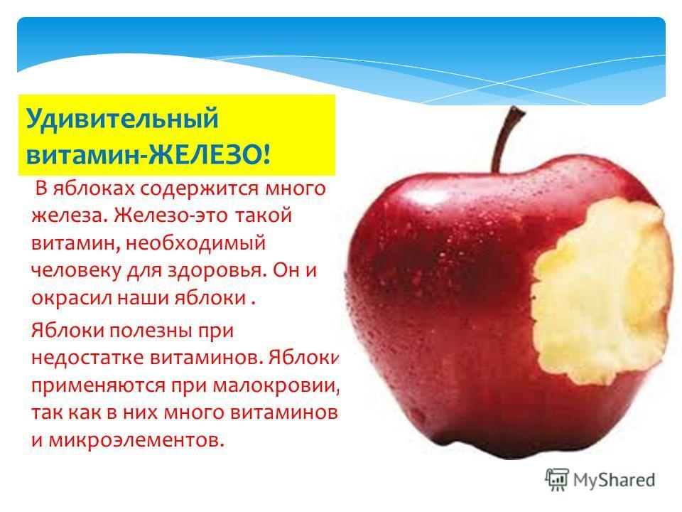 В яблоках содержится много железа. Железо-это такой витамин, необходимый человеку для здоровья. Он и окрасил наши яблоки. Яблоки полезны при недостатке витаминов. Яблоки применяются при малокровии, так как в них много витаминов и микроэлементов. Удив