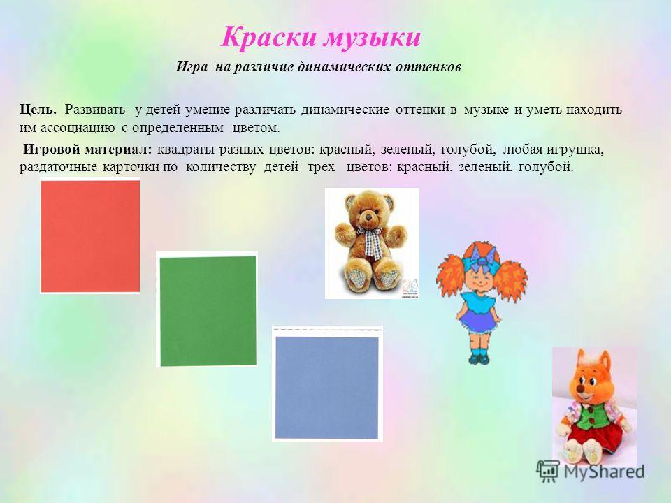 Краски музыки Игра на различие динамических оттенков Цель. Развивать у детей умение различать динамические оттенки в музыке и уметь находить им ассоциацию с определенным цветом. Игровой материал: квадраты разных цветов: красный, зеленый, голубой, люб