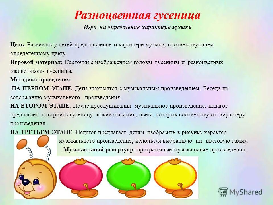 Разноцветная гусеница Игра на определение характера музыки Цель. Развивать у детей представление о характере музыки, соответствующем определенному цвету. Игровой материал: Карточки с изображением головы гусеницы и разноцветных «животиков» гусеницы. М
