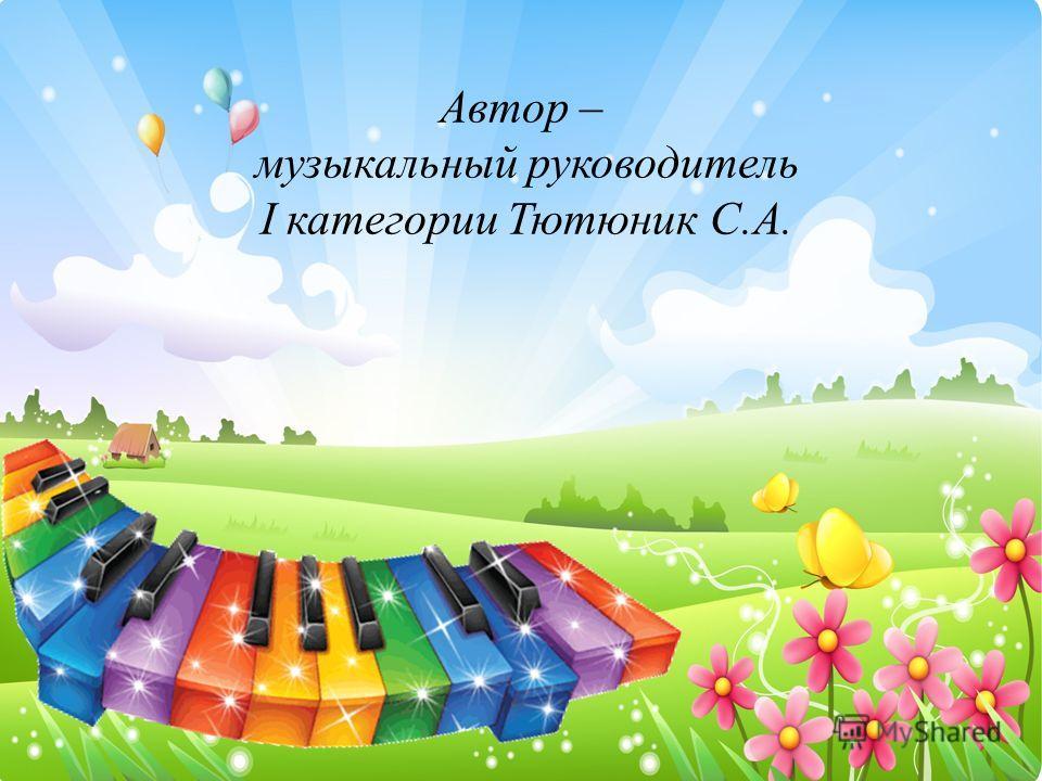 Автор – музыкальный руководитель I категории Тютюник С.А.