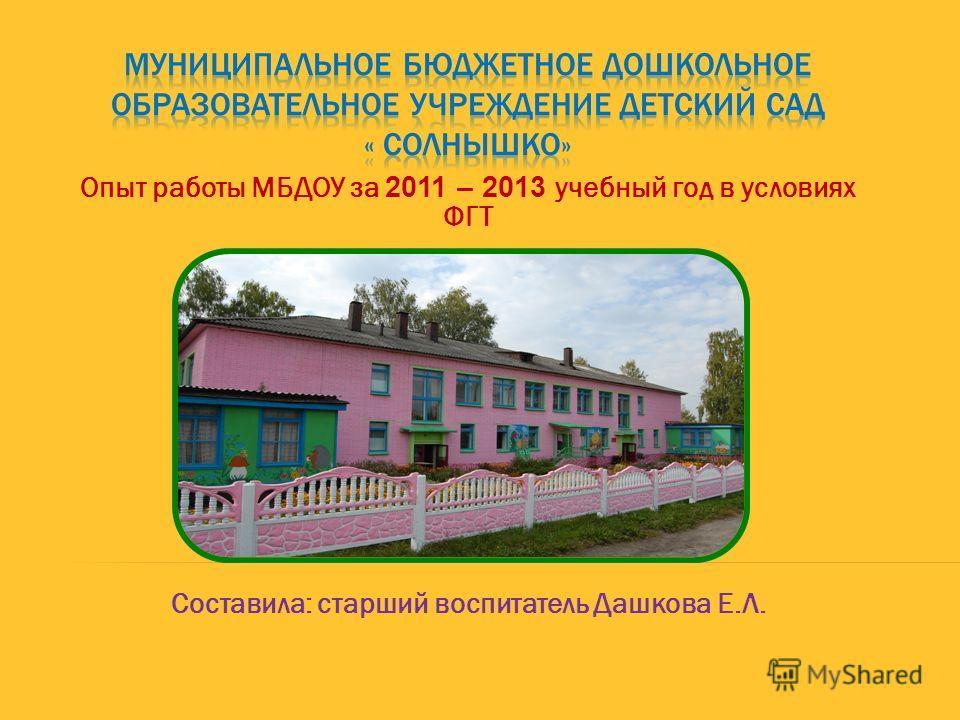 Опыт работы МБДОУ за 2011 – 2013 учебный год в условиях ФГТ Составила: старший воспитатель Дашкова Е.Л.