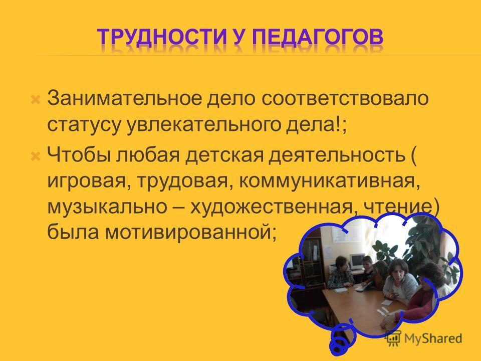 Занимательное дело соответствовало статусу увлекательного дела!; Чтобы любая детская деятельность ( игровая, трудовая, коммуникативная, музыкально – художественная, чтение) была мотивированной;